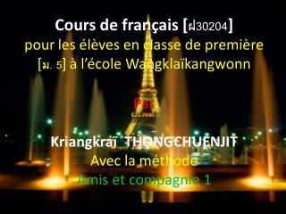 Cours de français  [ ฝ30204 ]  pour les élèves en classe de première  [ ม. 5 ] à l'école Wangklaïkangwonn Par Kriangkraï