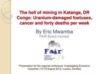 The hell of mining in Katanga, DR Congo: Uranium-damaged foetuses, cancer and forty deaths per week   By Eric Mwamba FAI