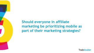 Should everyone in affiliate marketing be prioritizing mobile as part of their marketing strategies?