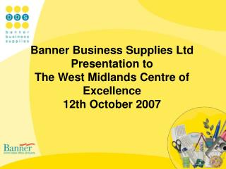 Banner Business Supplies Ltd Presentation to The West Midlands Centre of Excellence 12th October 2007