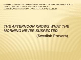 THE AFTERNOON KNOWS WHAT THE MORNING NEVER SUSPECTED.                                  (Swedish Proverb)