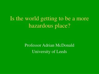 Is the world getting to be a more hazardous place?