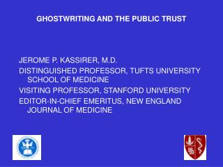 GHOSTWRITING AND THE PUBLIC TRUST JEROME P. KASSIRER, M.D. DISTINGUISHED PROFESSOR, TUFTS UNIVERSITY SCHOOL OF MEDICINE