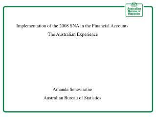 Implementation of the 2008 SNA in the Financial Accounts  The Australian Experience Amanda Seneviratne Australian Bureau