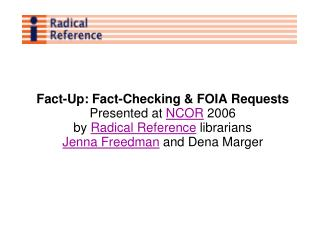 Fact-Up: Fact-Checking  FOIA Requests Presented at NCOR 2006 by Radical Reference librarians Jenna Freedman and Dena Mar