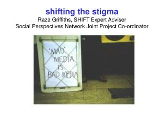 Shifting the stigma Raza Griffiths, SHIFT Expert Adviser Social Perspectives Network Joint Project Co-ordinator