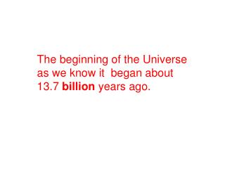 The beginning of the Universe as we know it  began about 13.7  billion  years ago.