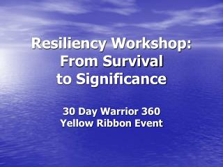 Resiliency Workshop: From Survival  to Significance  30 Day Warrior 360 Yellow Ribbon Event