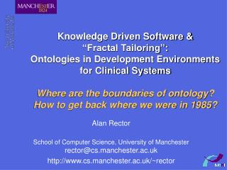 Alan Rector School of Computer Science, University of Manchester rector@cs.manchester.ac.uk http://www.cs.manchester.ac.