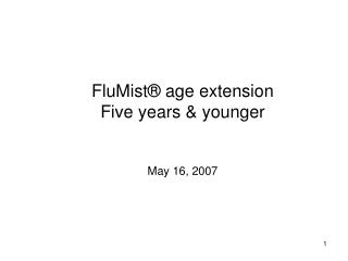 FluMist ®  age extension Five years & younger May 16, 2007