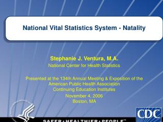 Stephanie J. Ventura, M.A. National Center for Health Statistics  Presented at the 134th Annual Meeting  Exposition of t