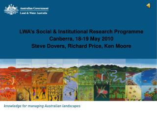 LWA s Social  Institutional Research Programme Canberra, 18-19 May 2010 Steve Dovers, Richard Price, Ken Moore