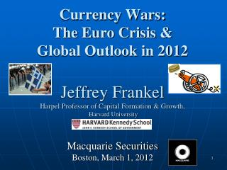 Currency Wars: The Euro Crisis & Global Outlook in 2012 Jeffrey Frankel Harpel Professor of Capital Formation & Growth,