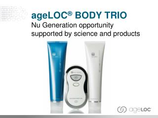 age LOC ®  Body Trio Nu Generation opportunity supported by science a nd  products