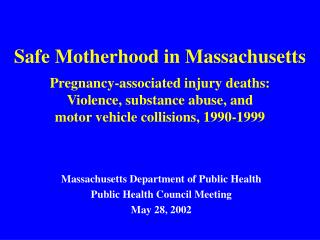 Safe Motherhood in Massachusetts  Pregnancy-associated injury deaths:  Violence, substance abuse, and  motor vehicle col