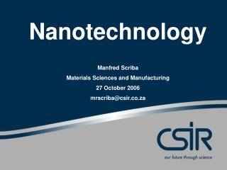 Nanotechnology Manfred Scriba Materials Sciences and Manufacturing  27 October 2006 mrscriba@csir.co.za