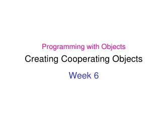 Programming with Objects  Creating Cooperating Objects  Week 6