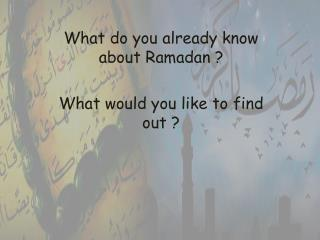 What do you already know about Ramadan ? What would you like to find out ?
