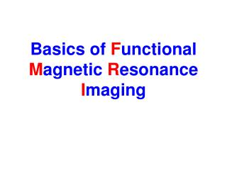 Basics of  F unctional  M agnetic  R esonance  I maging