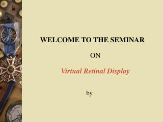 WELCOME TO THE SEMINAR ON Virtual Retinal Display                                       by