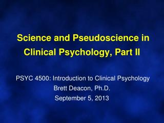 Science and Pseudoscience in Clinical Psychology, Part II   PSYC 4500: Introduction to Clinical Psychology Brett Deacon,