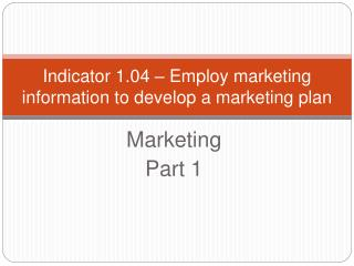Indicator 1.04   Employ marketing information to develop a marketing plan