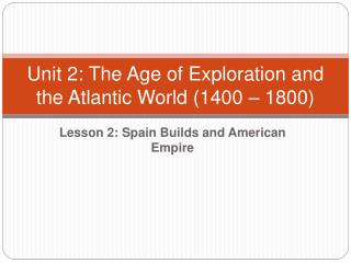 Unit 2: The Age of Exploration and the Atlantic World 1400   1800