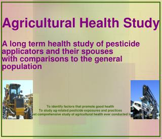 Agricultural Health Study  A long term health study of pesticide applicators and their spouses  with comparisons to the