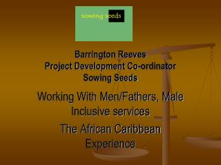 Barrington Reeves  Project Development Co-ordinator Sowing Seeds