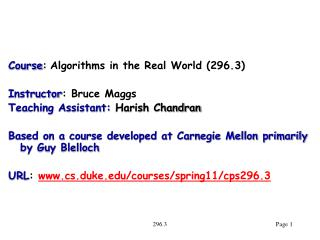 Course: Algorithms in the Real World 296.3  Instructor: Bruce Maggs Teaching Assistant: Harish Chandran  Based on a cour