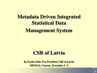 Metadata Driven  Integrated  S tatistical  D ata  M anagement  S ystem CSB of Latvia By Karlis Zeila Vice President CSB
