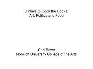 8 Ways to Cook the Books: Art, Politics and Food Carl Rowe Norwich University College of the Arts