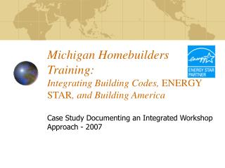 Michigan Homebuilders Training: Integrating Building Codes,  ENERGY STAR , and Building America