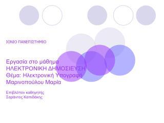 ΙΟΝΙΟ ΠΑΝΕΠΙΣΤΗΜΙΟ Εργασία στο μάθημα ΗΛΕΚΤΡΟΝΙΚΗ ΔΗΜΟΣΙΕΥΣΗ Θέμα: Ηλεκτρονική Υπογραφή Μαρινοπούλου Μαρία Επιβλέπον καθ