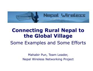 Connecting Rural Nepal to  the Global Village Some Examples and Some Efforts Mahabir Pun, Team Leader,  Nepal Wireless N