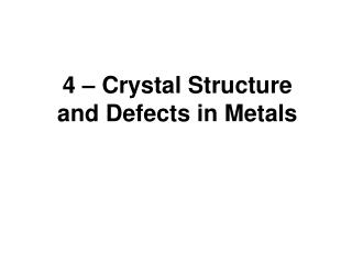 4 – Crystal Structure and Defects in Metals