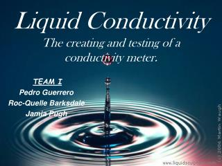 Liquid Conductivity The creating and testing of a conductivity meter.