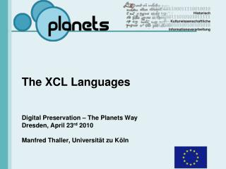 The XCL Languages Digital Preservation – The Planets Way Dresden, April 23 rd  2010 Manfred Thaller, Universität zu Köln