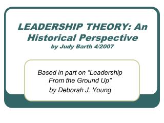 LEADERSHIP THEORY: An Historical Perspective by Judy Barth 4/2007