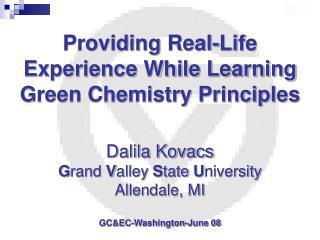 Providing Real-Life Experience While Learning Green Chemistry Principles Dalila Kovacs G rand  V alley  S tate  U nivers