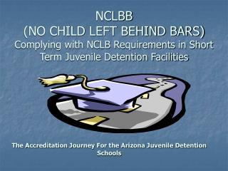 NCLBB (NO CHILD LEFT BEHIND BARS) Complying with NCLB Requirements in Short Term Juvenile Detention Facilities