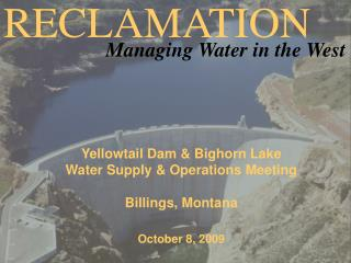 Yellowtail Dam & Bighorn Lake  Water Supply & Operations Meeting Billings, Montana October 8, 2009