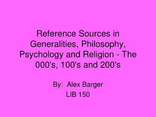 Reference Sources in Generalities, Philosophy, Psychology and Religion - The 000s, 100s and 200s