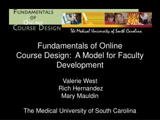 Fundamentals of Online Course Design:  A Model for Faculty Development Valerie West  Rich Hernandez Mary Mauldin  The Me