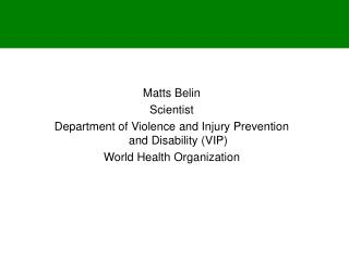 Matts Belin Scientist Department of  Violence and Injury Prevention and Disability (VIP)  World Health Organization