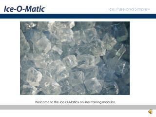 Welcome to the Ice-O-Matic  on-line training modules.