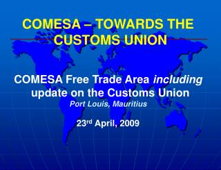 COMESA – TOWARDS THE CUSTOMS UNION COMESA Free Trade Area  including  update on the Customs Union Port Louis, Mauritius
