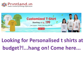 Looking for Personalised t shirts at budget?!...hang on! Come here...