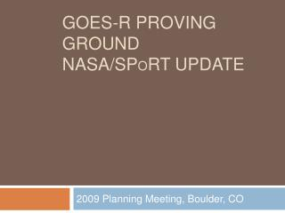 GOES-R Proving Ground NASA/SP o RT Update