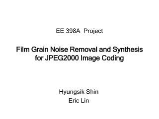 EE 398A  Project Film Grain Noise Removal and Synthesis for JPEG2000 Image Coding